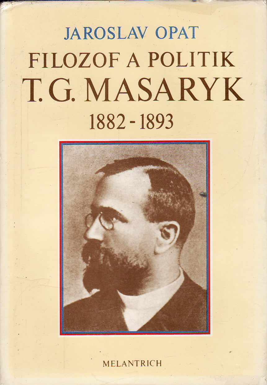Filozof a politik T. G. Masaryk 1882 - 1893 / Jaroslav Opat, 1990