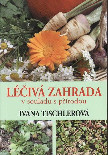 Léčivá zahrada v souladu s přírodou / Ivana Tischlerová, 2013